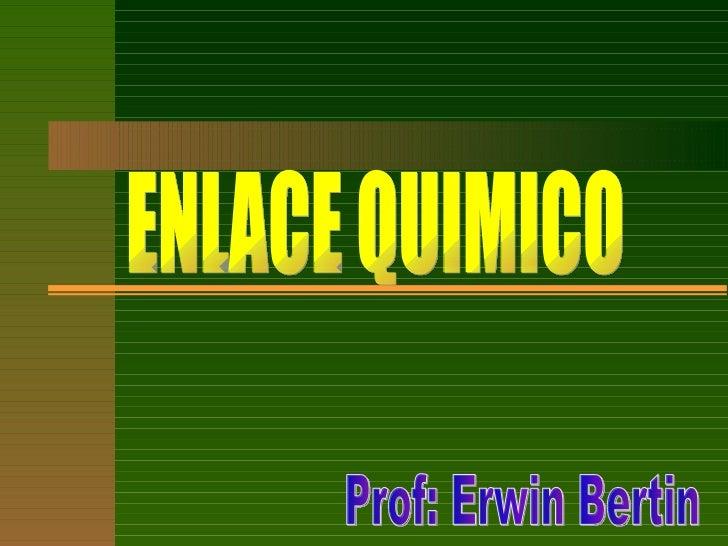ENLACE QUIMICO Prof: Erwin Bertin