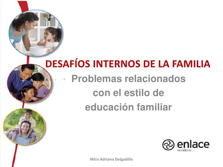 Desafíos internos de la familia<br />Problemas relacionados <br />con el estilo de<br />educación familiar<br />Mtra Adri...