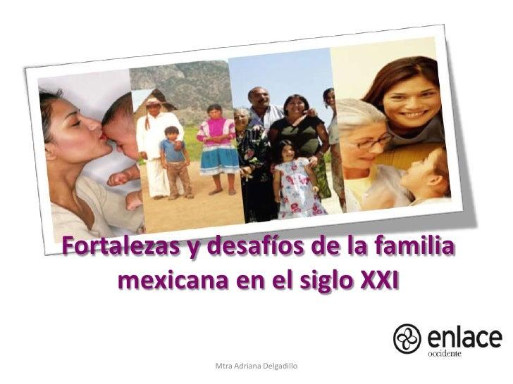 Fortalezas y desafíos de la familia mexicana en el siglo XXI<br />Mtra Adriana Delgadillo<br />