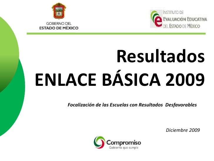 ResultadosENLACE BÁSICA 2009<br />Focalización de las Escuelas con Resultados  Desfavorables<br />Diciembre2009<br />