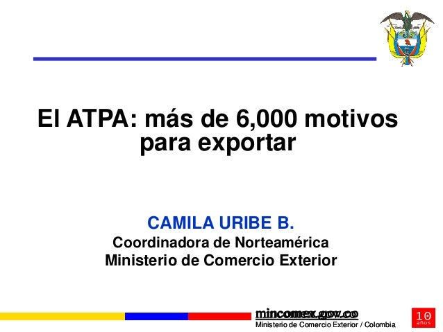 El ATPA: más de 6,000 motivos        para exportar          CAMILA URIBE B.      Coordinadora de Norteamérica     Minister...