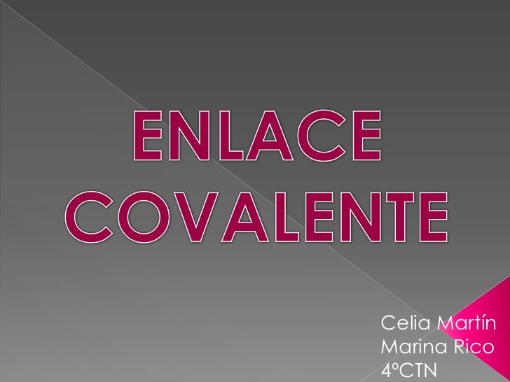 ENLACE COVALENTE<br />Celia Martín <br />Marina Rico<br />4ºCTN<br />