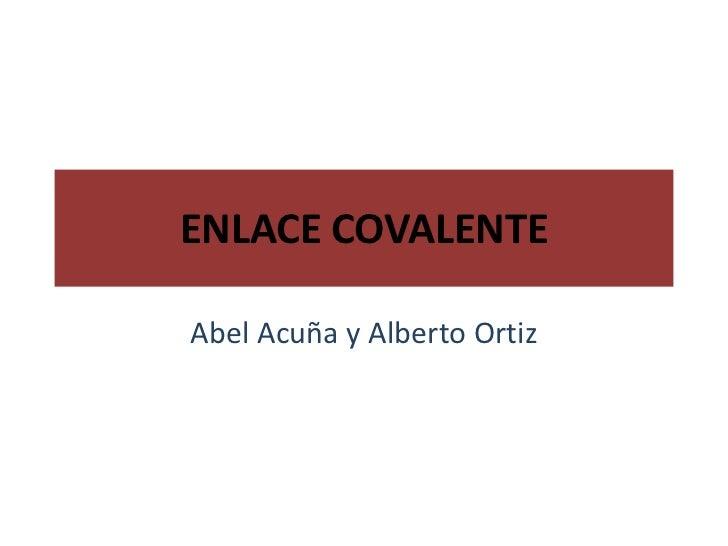 ENLACE COVALENTE<br />Abel Acuña y Alberto Ortiz<br />