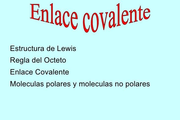 Estructura de LewisRegla del OctetoEnlace CovalenteMoleculas polares y moleculas no polares