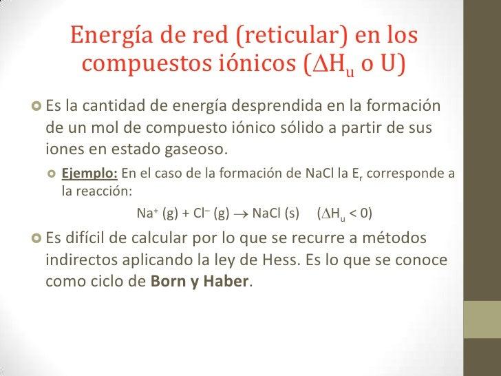 Energía de red (reticular) en los        compuestos iónicos ( Hu o U) Es la cantidad de energía desprendida en la        ...