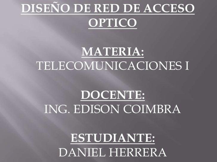 DISEÑO DE RED DE ACCESO OPTICOMATERIA:TELECOMUNICACIONES IDOCENTE:ING. EDISON COIMBRAESTUDIANTE:DANIEL HERRERA<br />