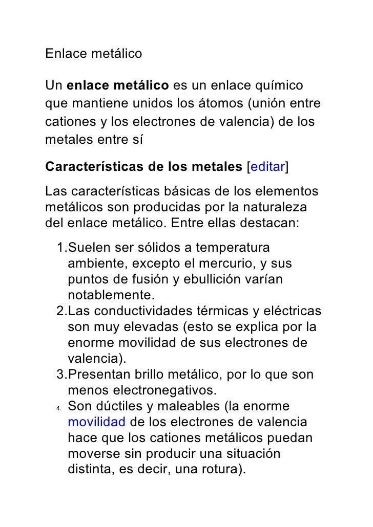Enlace metálico  Un enlace metálico es un enlace químico que mantiene unidos los átomos (unión entre cationes y los electr...