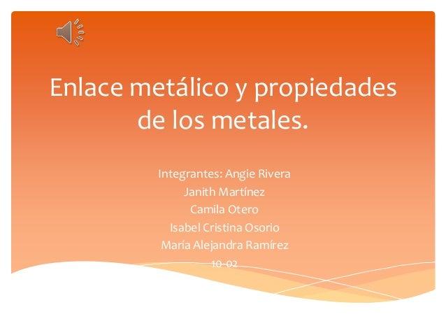 Enlace metálico y propiedades  de los metales.  Integrantes: Angie Rivera  Janith Martínez  Camila Otero  Isabel Cristina ...