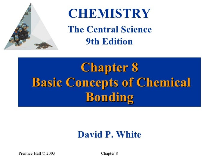 Chapter 8  Basic Concepts of Chemical Bonding Prentice Hall  ©  2003 Chapter 8 CHEMISTRY   The Central Science  9th Editio...