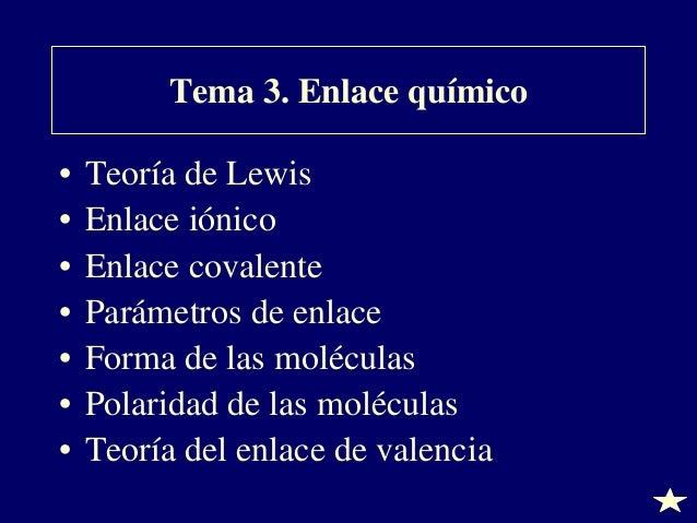 Tema 3. Enlace químico • • • • • • •  Teoría de Lewis Enlace iónico Enlace covalente Parámetros de enlace Forma de las mol...