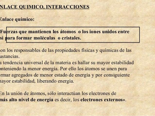 NLACE QUIMICO, INTERACCIONES Enlace químico: Fuerzas que mantienen los átomos o los iones unidos entre sí para formar molé...