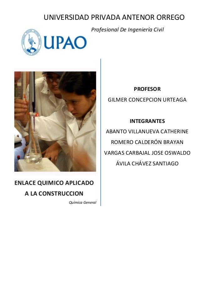 ENLACE QUIMICO APLICADOA LA CONSTRUCCIONQuímica GeneralUNIVERSIDAD PRIVADA ANTENOR ORREGOEscuela Profesional De Ingeniería...