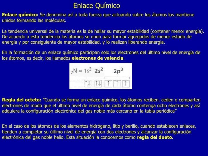 Enlace Químico Enlace químico:  Se denomina así a toda fuerza que actuando sobre los átomos los mantiene unidos formando l...