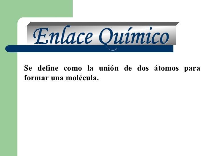 Enlace Químico Se define como la unión de dos átomos para formar una molécula.