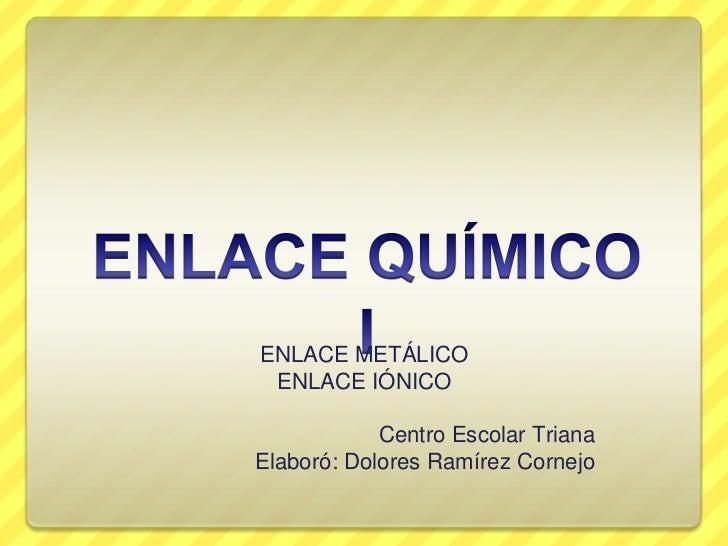 ENLACE METÁLICO ENLACE IÓNICO            Centro Escolar TrianaElaboró: Dolores Ramírez Cornejo