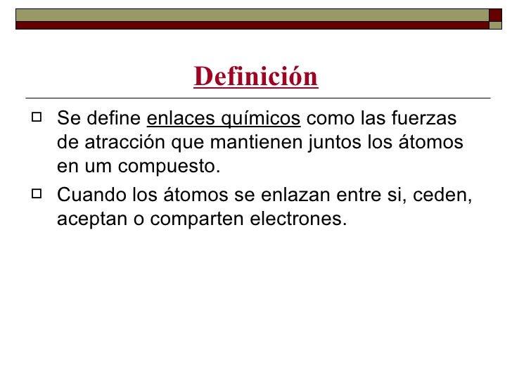 Definición   Se define enlaces químicos como las fuerzas    de atracción que mantienen juntos los átomos    en um compues...