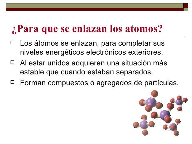 ¿Para que se enlazan los atomos?   Los átomos se enlazan, para completar sus    niveles energéticos electrónicos exterior...