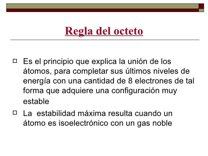 Regla del octeto   Es el principio que explica la unión de los    átomos, para completar sus últimos niveles de    energí...