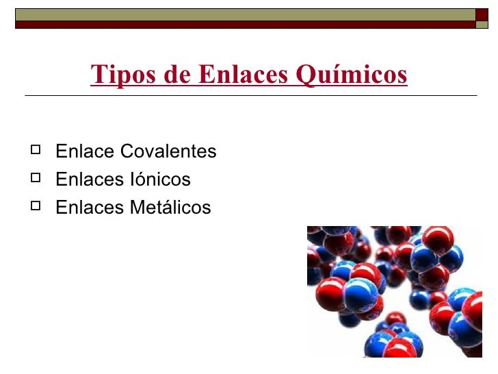 Tipos de Enlaces Químicos   Enlace Covalentes   Enlaces Iónicos   Enlaces Metálicos