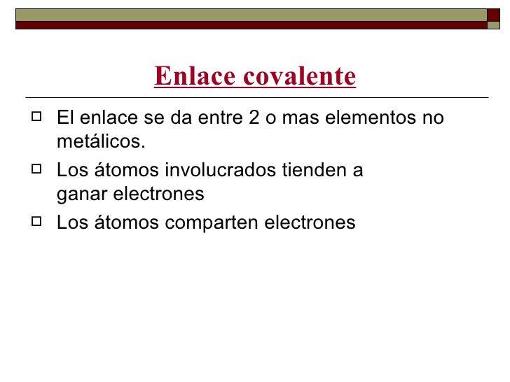 Enlace covalente   El enlace se da entre 2 o mas elementos no    metálicos.   Los átomos involucrados tienden a    ganar...