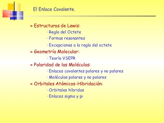 El Enlace Covalente.» Estructuras de Lewis:· Regla del Octete· Formas resonantes· Excepciones a la regla del octete» Geome...