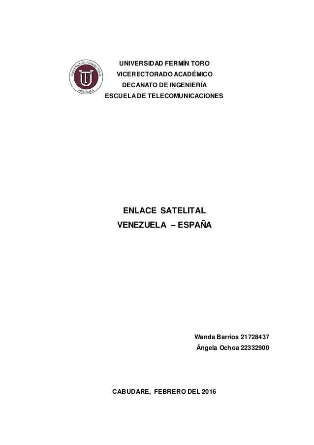 UNIVERSIDAD FERMÍN TORO VICERECTORADO ACADÉMICO DECANATO DE INGENIERÍA ESCUELA DE TELECOMUNICACIONES ENLACE SATELITAL VENE...