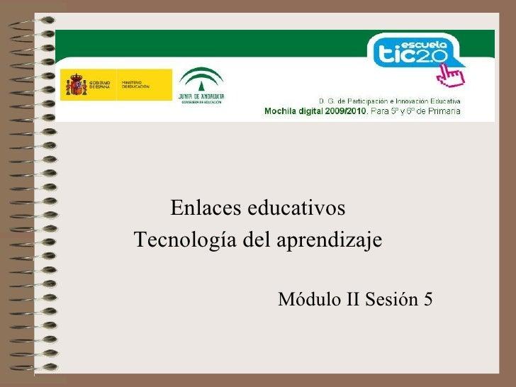 Enlaces educativos Tecnología del aprendizaje                 Módulo II Sesión 5