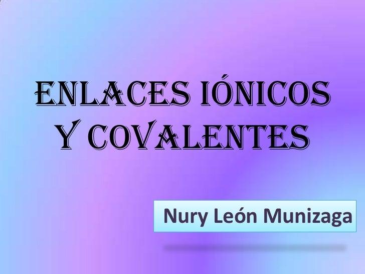 Enlaces Iónicos y Covalentes<br />Nury León Munizaga<br />