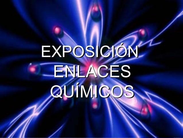 EXPOSICIÓNEXPOSICIÓN ENLACESENLACES QUÍMICOSQUÍMICOS