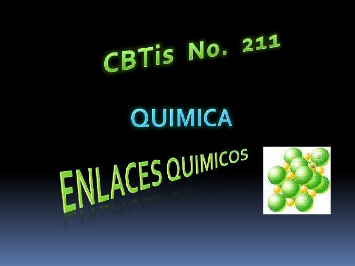 CBTis  No.  211<br />QUIMICA<br />Enlaces quimicos<br />