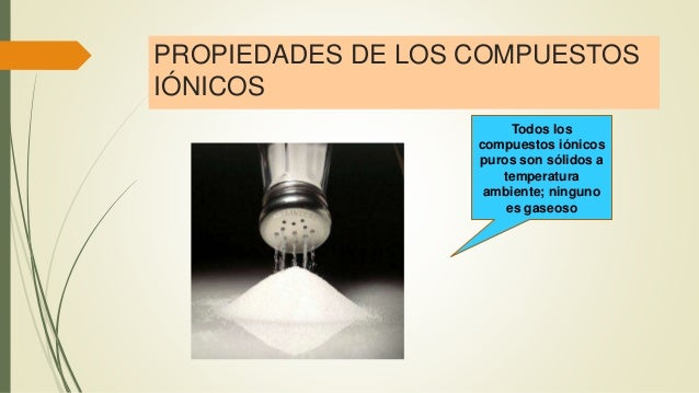 PROPIEDADES DE LOS COMPUESTOS IÓNICOS Todos los compuestos iónicos puros son sólidos a temperatura ambiente; ninguno es ga...