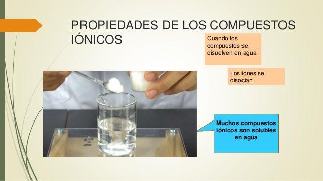 PROPIEDADES DE LOS COMPUESTOS IÓNICOS Muchos compuestos iónicos son solubles en agua Cuando los compuestos se disuelven en...