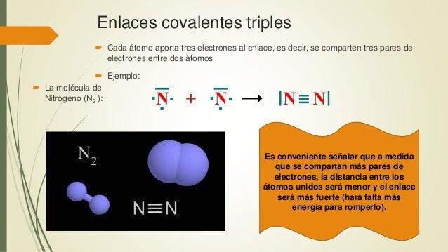 Enlaces covalentes triples  Cada átomo aporta tres electrones al enlace, es decir, se comparten tres pares de electrones ...