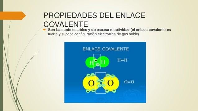 PROPIEDADES DEL ENLACE COVALENTE  Son bastante estables y de escasa reactividad (el enlace covalente es fuerte y supone c...