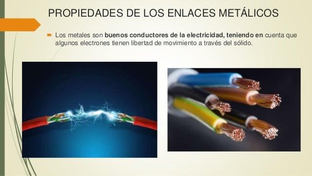 PROPIEDADES DE LOS ENLACES METÁLICOS  Los metales son buenos conductores de la electricidad, teniendo en cuenta que algun...