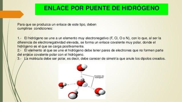 ENLACE POR PUENTE DE HIDRÓGENO Para que se produzca un enlace de este tipo, deben cumplirse condiciones: 1.- El hidrógeno ...