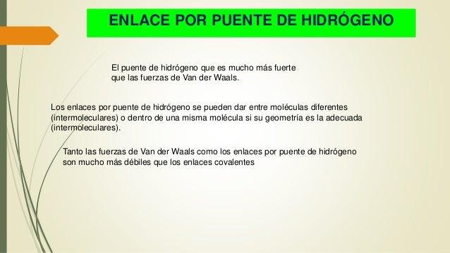 ENLACE POR PUENTE DE HIDRÓGENO El puente de hidrógeno que es mucho más fuerte que las fuerzas de Van der Waals. Los enlace...