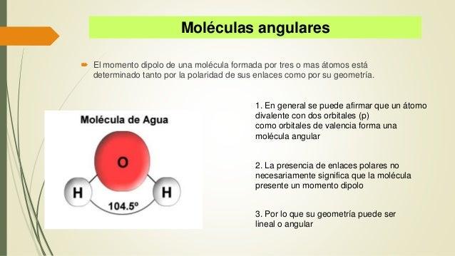 Moléculas angulares  El momento dipolo de una molécula formada por tres o mas átomos está determinado tanto por la polari...
