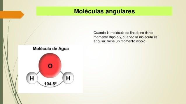 Moléculas angulares Cuando la molécula es lineal; no tiene momento dipolo y, cuando la molécula es angular; tiene un momen...