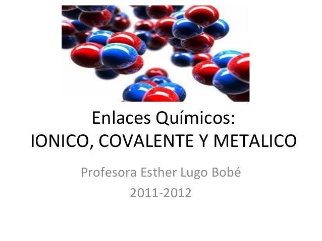 Enlaces Químicos:IONICO, COVALENTE Y METALICO     Profesora Esther Lugo Bobé             2011-2012