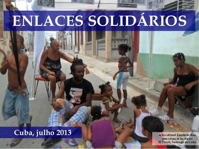 ENLACES SOLIDÁRIOS Cuba, julho 2013 ação cultural Escola de Rua com crianças no bairro El Tivolí, Santiago de Cuba