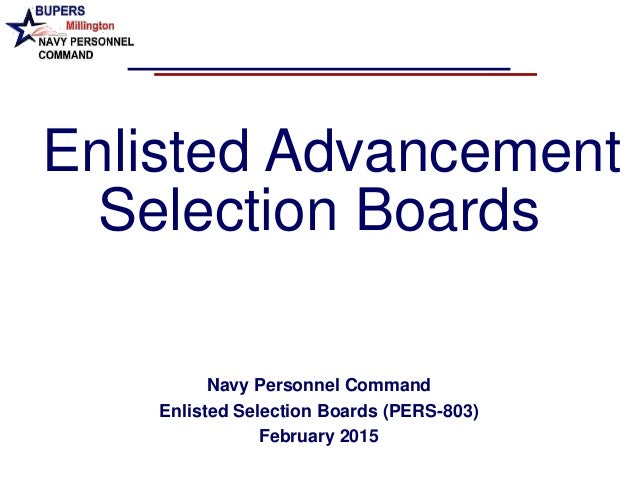 Enlisted Advancement Selection Boards Navy Personnel Command Enlisted Selection Boards (PERS-803) February 2015