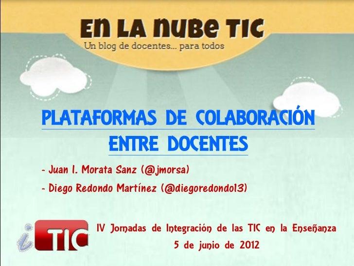 PLATAFORMAS DE COLABORACIÓN       ENTRE DOCENTES- Juan I. Morata Sanz (@jmorsa)- Diego Redondo Martínez (@diegoredondo13) ...