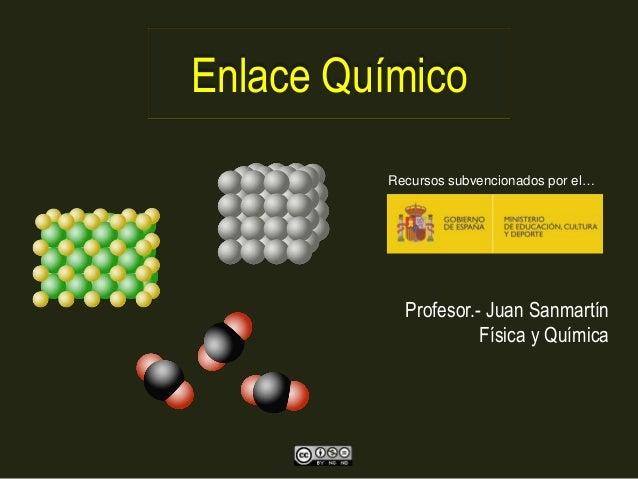 Enlace Químico Profesor.- Juan Sanmartín Física y Química Recursos subvencionados por el…