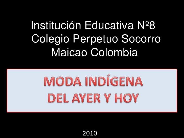 Institución Educativa Nº8 <br />Colegio Perpetuo Socorro<br />MaicaoColombia<br />MODA INDÍGENA<br />DEL AYER Y HOY<br />2...