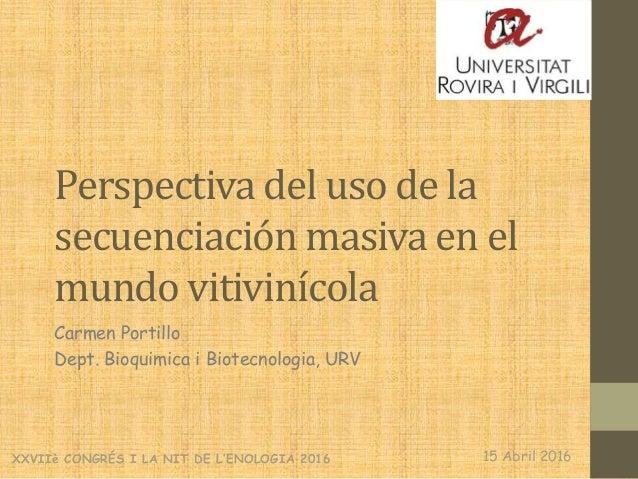 Perspectiva del uso de la secuenciación masiva en el mundo vitivinícola Carmen Portillo Dept. Bioquimica i Biotecnologia, ...