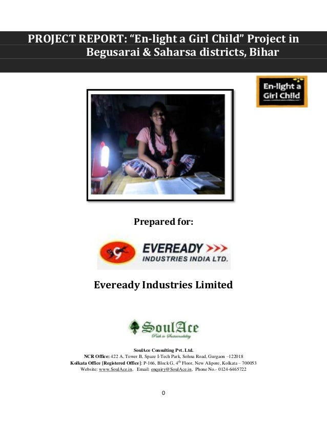 "0 PROJECT REPORT: ""En-light a Girl Child"" Project in Begusarai & Saharsa districts, Bihar Prepared for: Eveready Industrie..."
