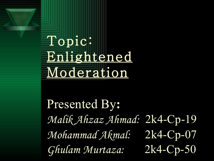 Topic: Enlightened Moderation Presented By : Malik Ahzaz Ahmad:   2k4-Cp-19 Mohammad Akmal:   2k4-Cp-07   Ghulam Murtaza: ...