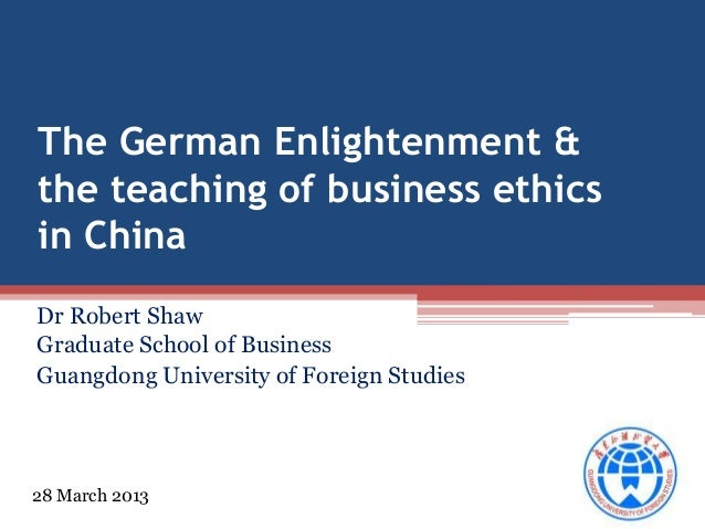 The German Enlightenment & the teaching of business ethics in China Dr Robert Shaw Graduate School of Business Guangdong U...