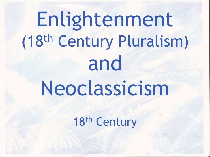 Enlightenment(18th Century Pluralism) and Neoclassicism<br />18th Century<br />